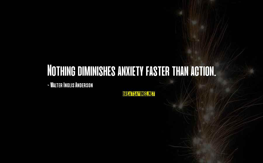 Success And Change Sayings By Walter Inglis Anderson: Nothing diminishes anxiety faster than action.