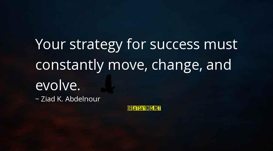 Success And Change Sayings By Ziad K. Abdelnour: Your strategy for success must constantly move, change, and evolve.