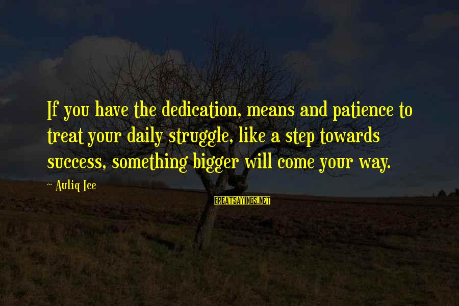 Success And Patience Sayings By Auliq Ice: If you have the dedication, means and patience to treat your daily struggle, like a