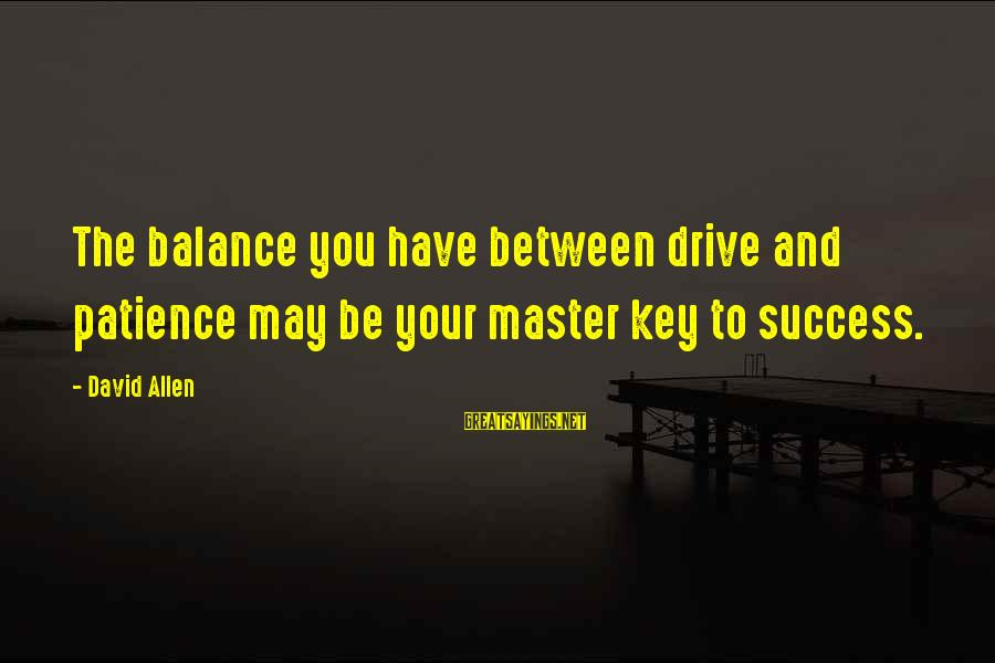 Success And Patience Sayings By David Allen: The balance you have between drive and patience may be your master key to success.