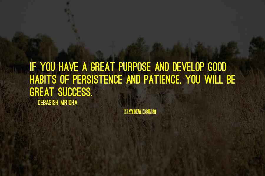 Success And Patience Sayings By Debasish Mridha: If you have a great purpose and develop good habits of persistence and patience, you