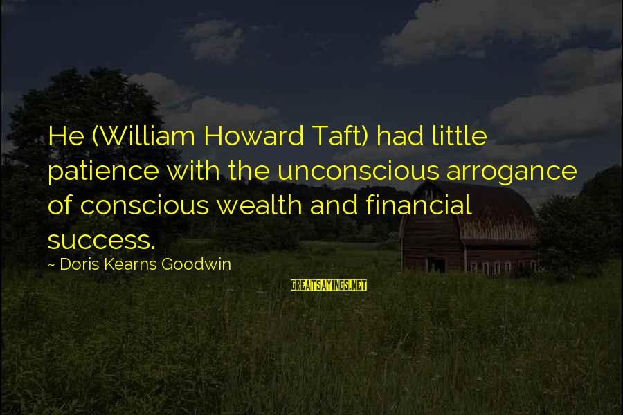 Success And Patience Sayings By Doris Kearns Goodwin: He (William Howard Taft) had little patience with the unconscious arrogance of conscious wealth and