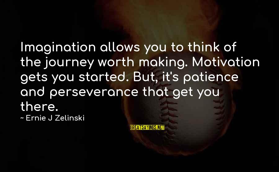 Success And Patience Sayings By Ernie J Zelinski: Imagination allows you to think of the journey worth making. Motivation gets you started. But,