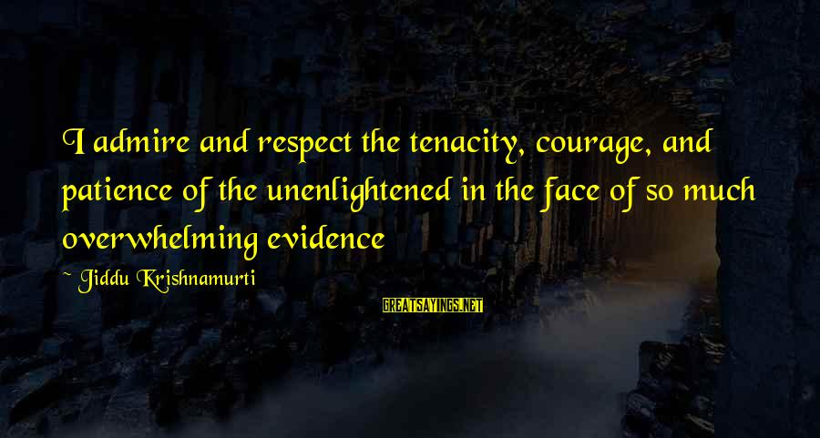 Success And Patience Sayings By Jiddu Krishnamurti: I admire and respect the tenacity, courage, and patience of the unenlightened in the face