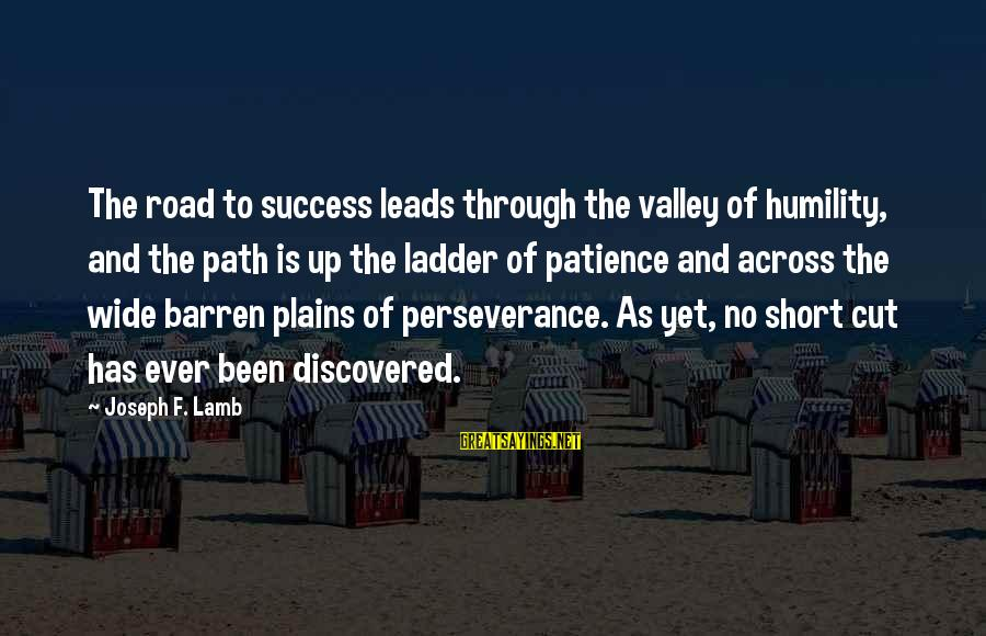 Success And Patience Sayings By Joseph F. Lamb: The road to success leads through the valley of humility, and the path is up