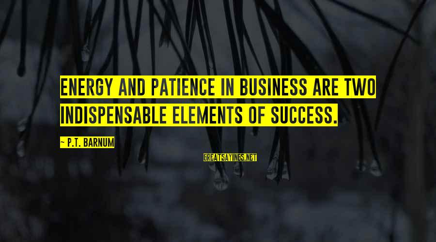 Success And Patience Sayings By P.T. Barnum: Energy and patience in business are two indispensable elements of success.