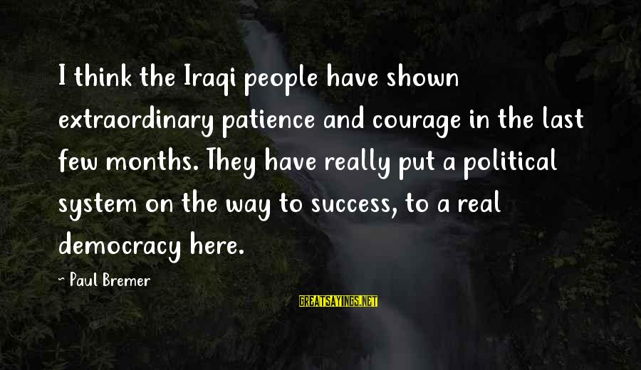 Success And Patience Sayings By Paul Bremer: I think the Iraqi people have shown extraordinary patience and courage in the last few