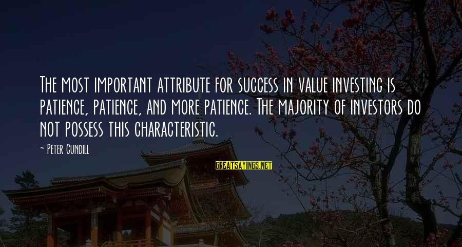 Success And Patience Sayings By Peter Cundill: The most important attribute for success in value investing is patience, patience, and more patience.