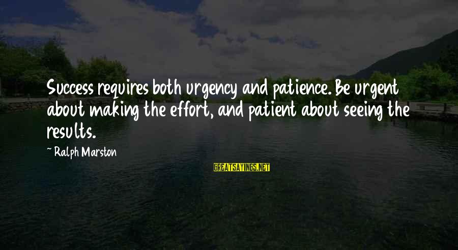 Success And Patience Sayings By Ralph Marston: Success requires both urgency and patience. Be urgent about making the effort, and patient about