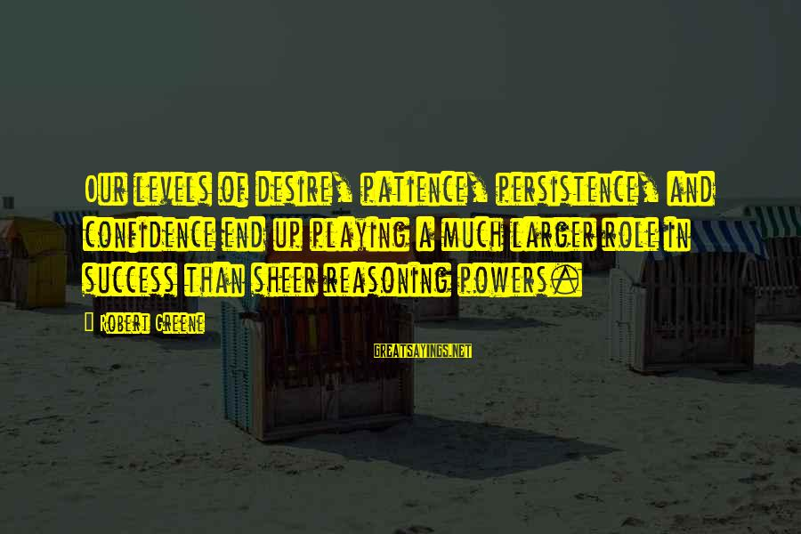 Success And Patience Sayings By Robert Greene: Our levels of desire, patience, persistence, and confidence end up playing a much larger role