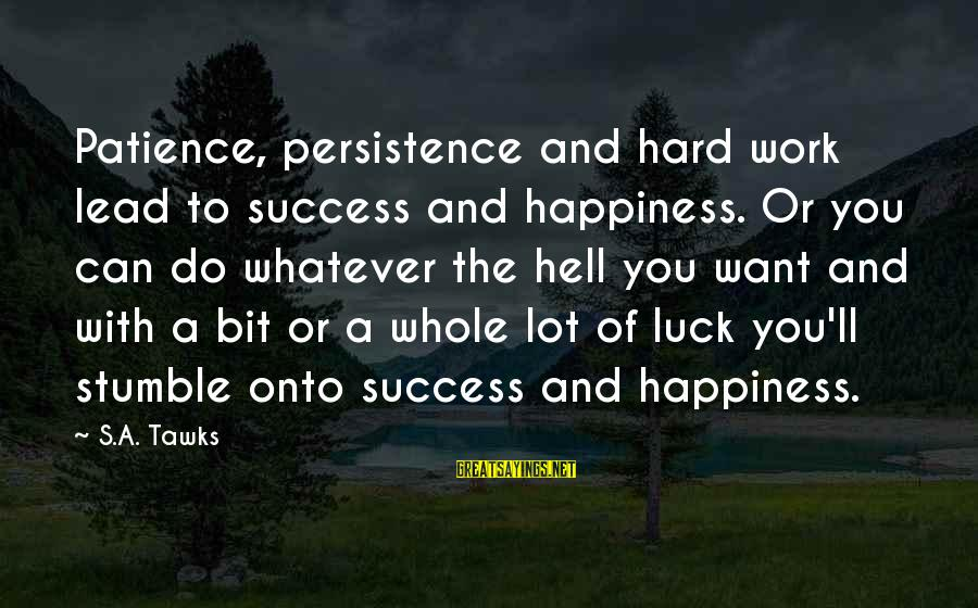 Success And Patience Sayings By S.A. Tawks: Patience, persistence and hard work lead to success and happiness. Or you can do whatever