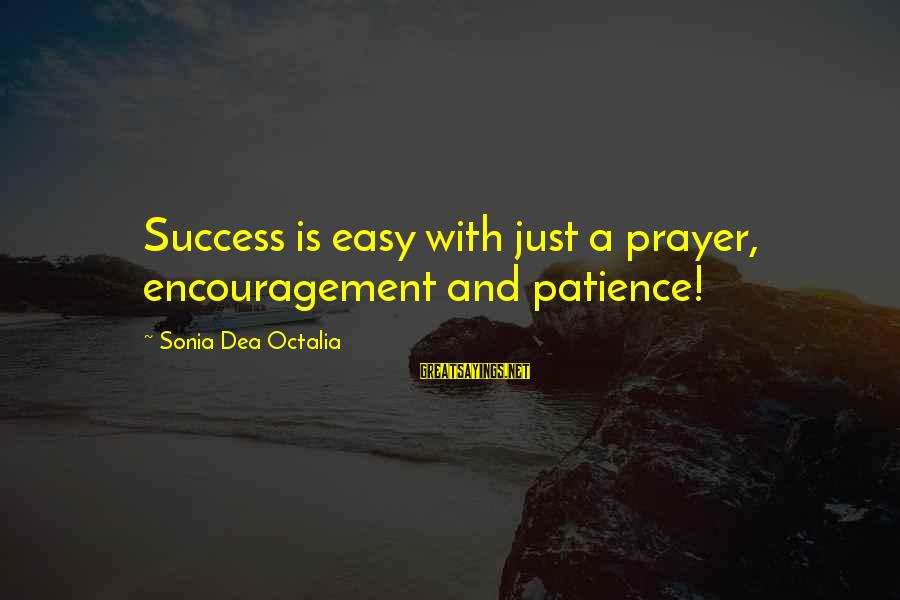 Success And Patience Sayings By Sonia Dea Octalia: Success is easy with just a prayer, encouragement and patience!