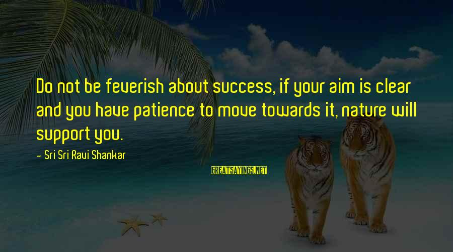 Success And Patience Sayings By Sri Sri Ravi Shankar: Do not be feverish about success, if your aim is clear and you have patience