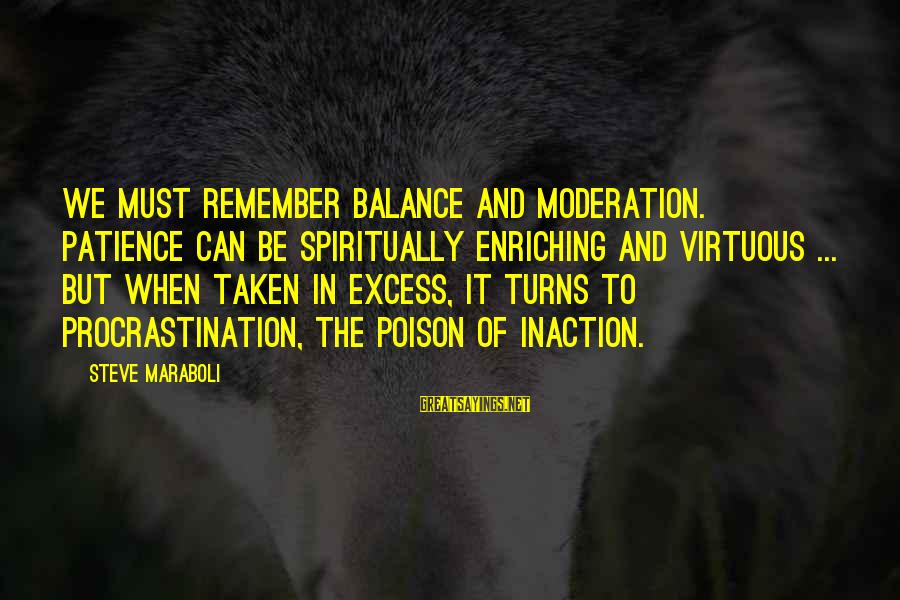 Success And Patience Sayings By Steve Maraboli: We must remember balance and moderation. Patience can be spiritually enriching and virtuous ... but