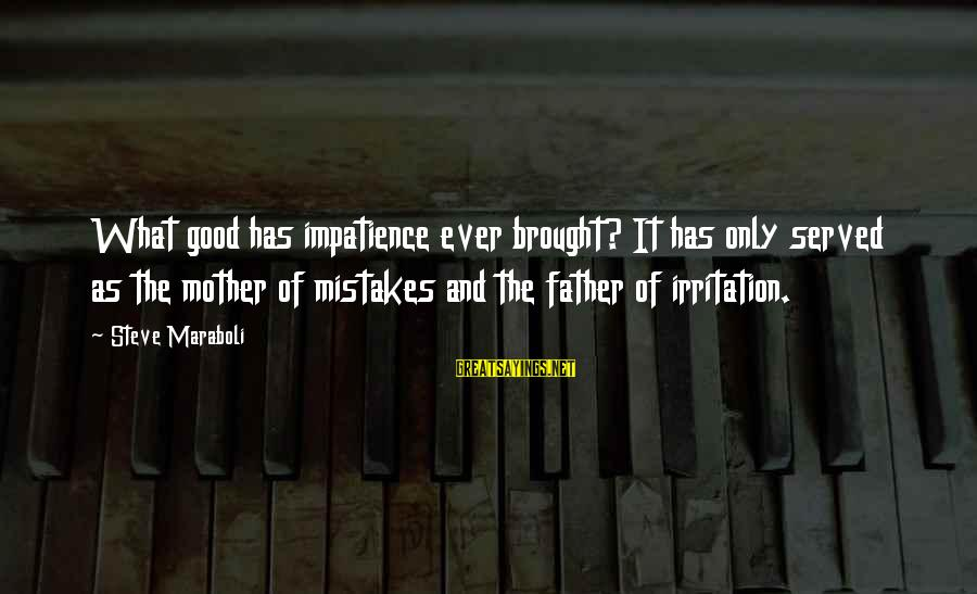Success And Patience Sayings By Steve Maraboli: What good has impatience ever brought? It has only served as the mother of mistakes