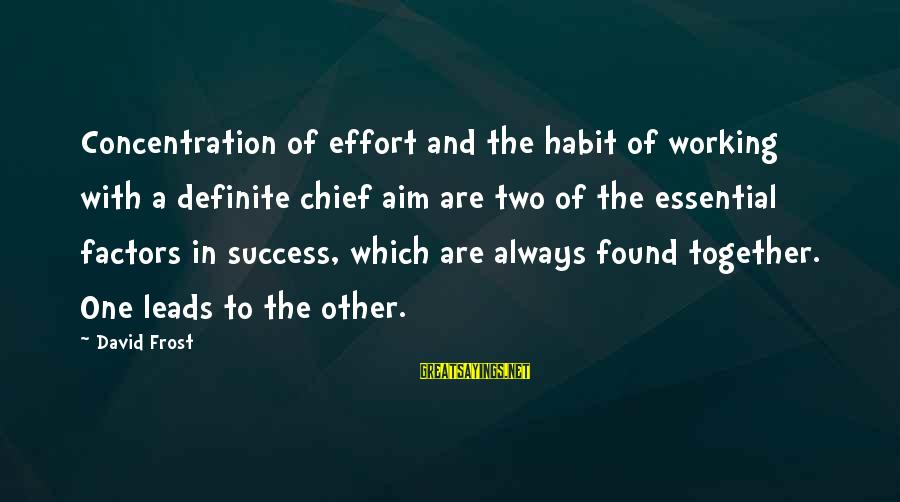 Success And Working Together Sayings By David Frost: Concentration of effort and the habit of working with a definite chief aim are two