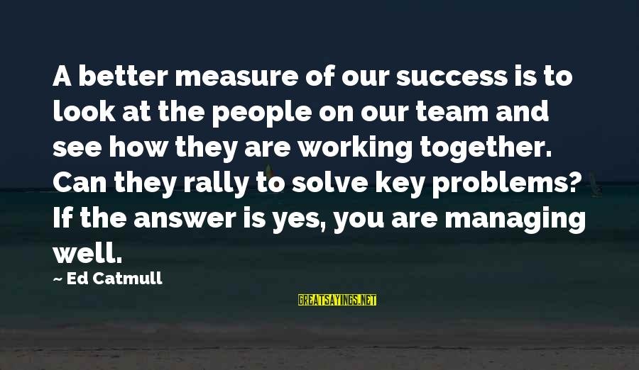 Success And Working Together Sayings By Ed Catmull: A better measure of our success is to look at the people on our team