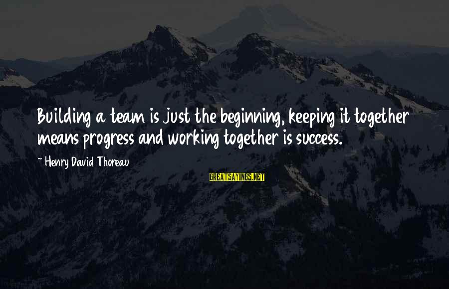 Success And Working Together Sayings By Henry David Thoreau: Building a team is just the beginning, keeping it together means progress and working together