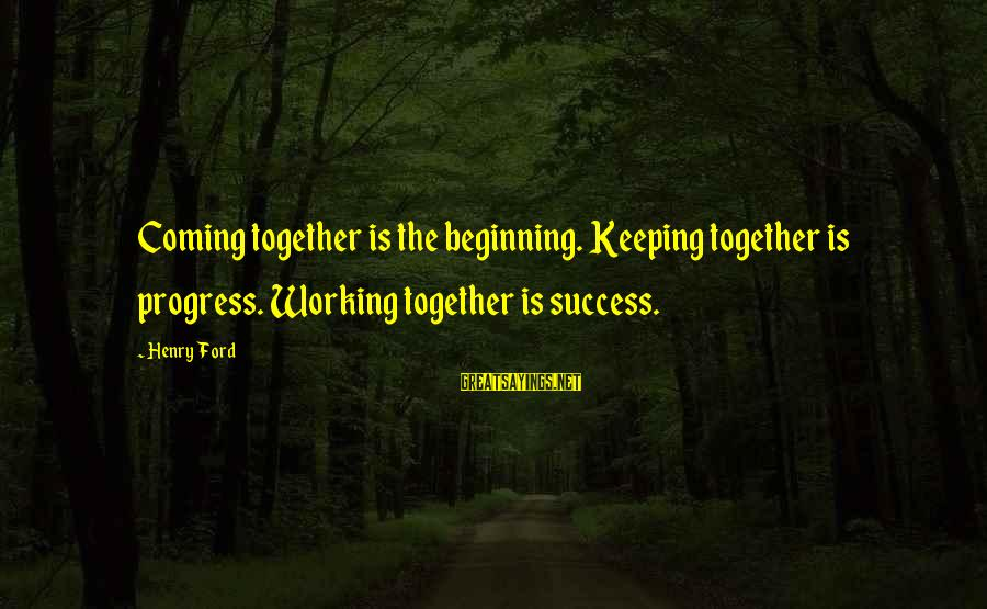 Success And Working Together Sayings By Henry Ford: Coming together is the beginning. Keeping together is progress. Working together is success.