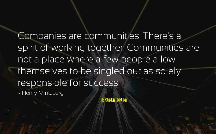 Success And Working Together Sayings By Henry Mintzberg: Companies are communities. There's a spirit of working together. Communities are not a place where
