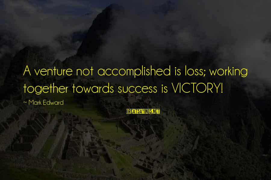Success And Working Together Sayings By Mark Edward: A venture not accomplished is loss; working together towards success is VICTORY!