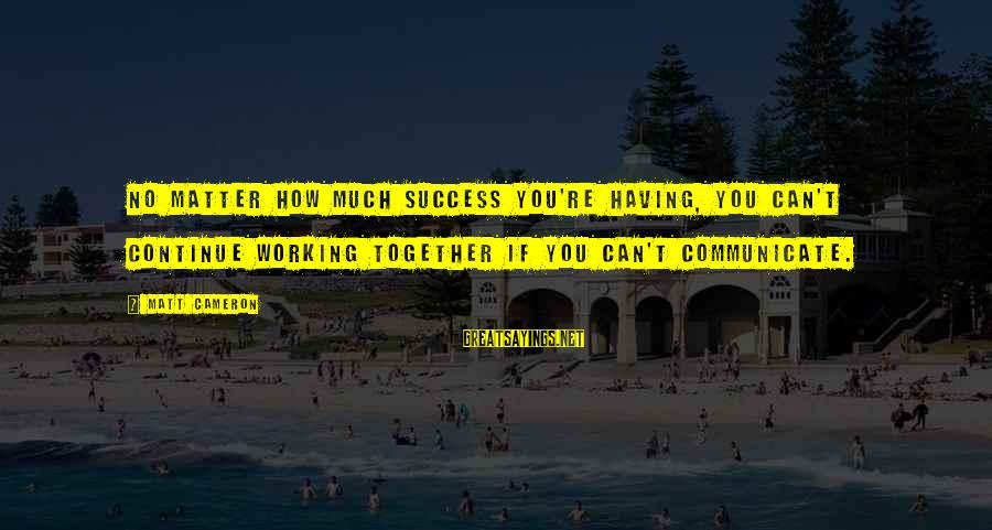 Success And Working Together Sayings By Matt Cameron: No matter how much success you're having, you can't continue working together if you can't