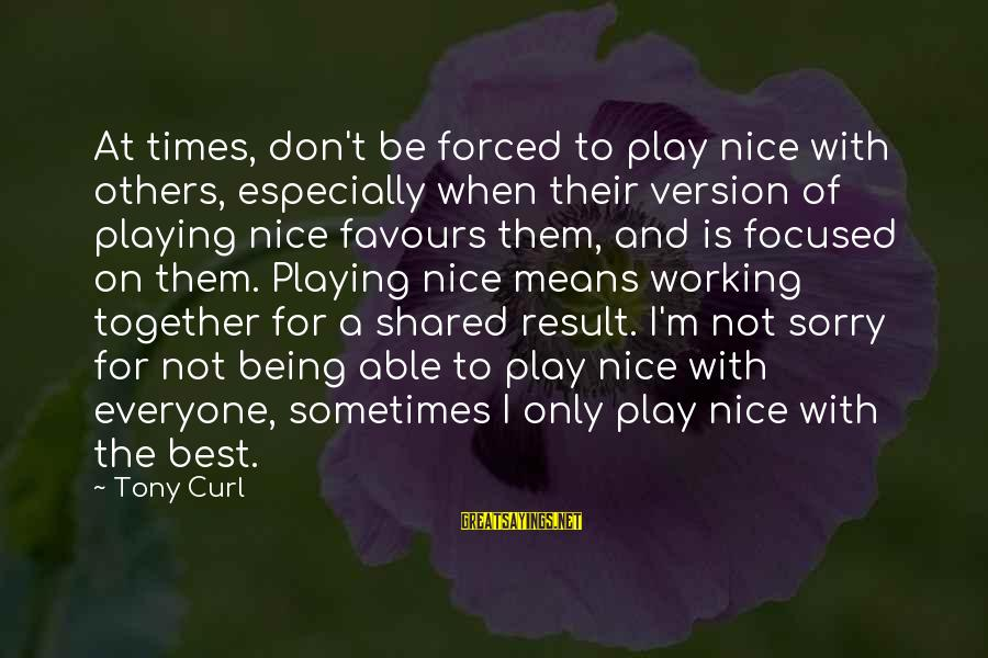Success And Working Together Sayings By Tony Curl: At times, don't be forced to play nice with others, especially when their version of