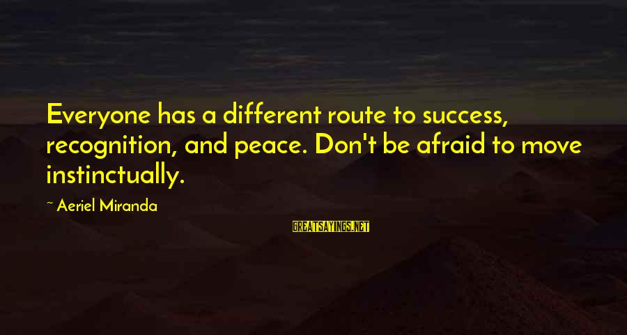 Success Is Different For Everyone Sayings By Aeriel Miranda: Everyone has a different route to success, recognition, and peace. Don't be afraid to move