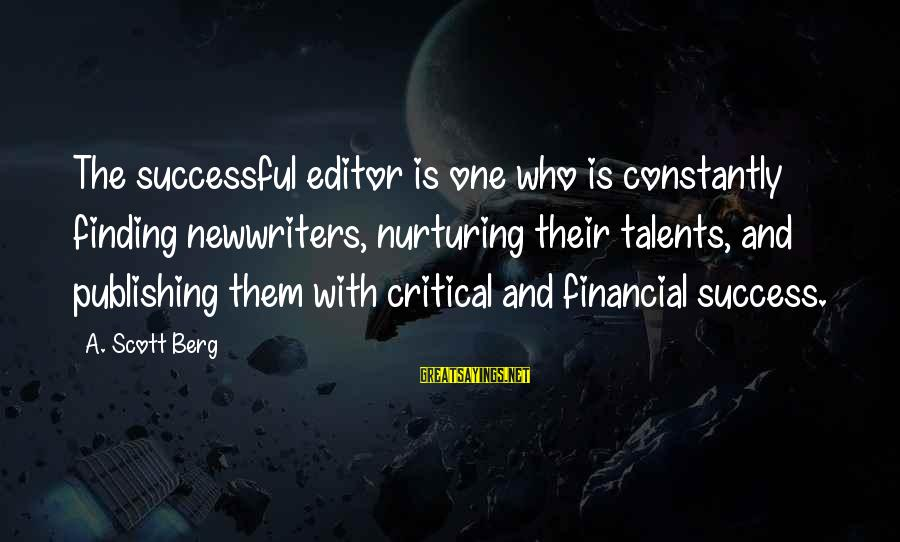 Success Sayings By A. Scott Berg: The successful editor is one who is constantly finding newwriters, nurturing their talents, and publishing