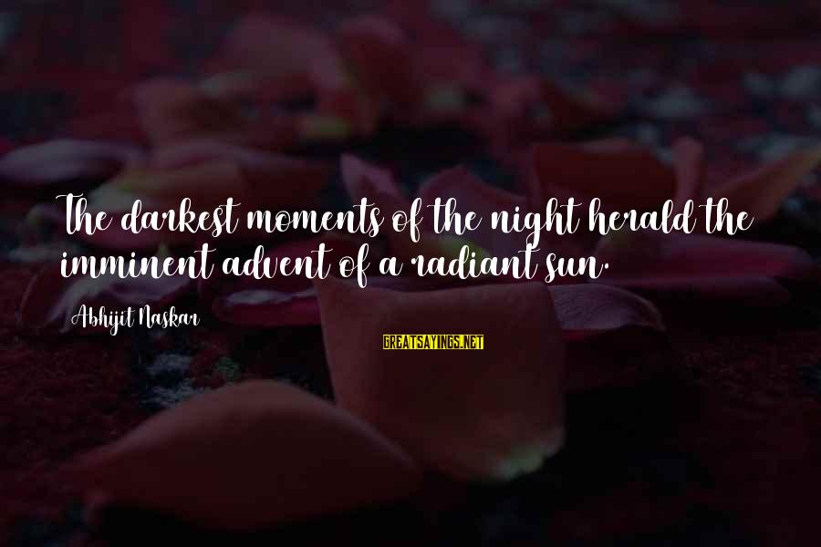 Success Sayings By Abhijit Naskar: The darkest moments of the night herald the imminent advent of a radiant sun.