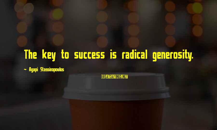 Success Sayings By Agapi Stassinopoulos: The key to success is radical generosity.