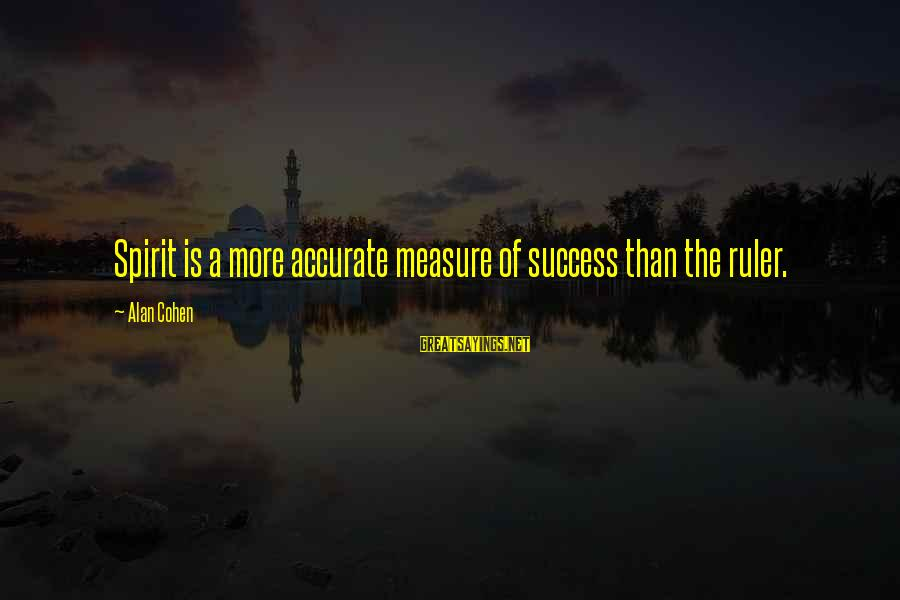 Success Sayings By Alan Cohen: Spirit is a more accurate measure of success than the ruler.