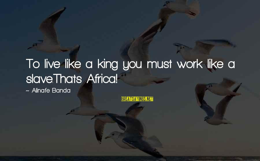 Success Sayings By Alinafe Banda: To live like a king you must work like a slave.Thats Africa!