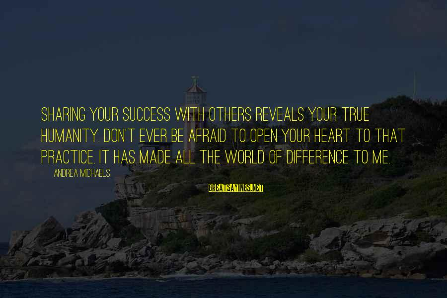 Success Sayings By Andrea Michaels: Sharing your success with others reveals your true humanity. Don't ever be afraid to open