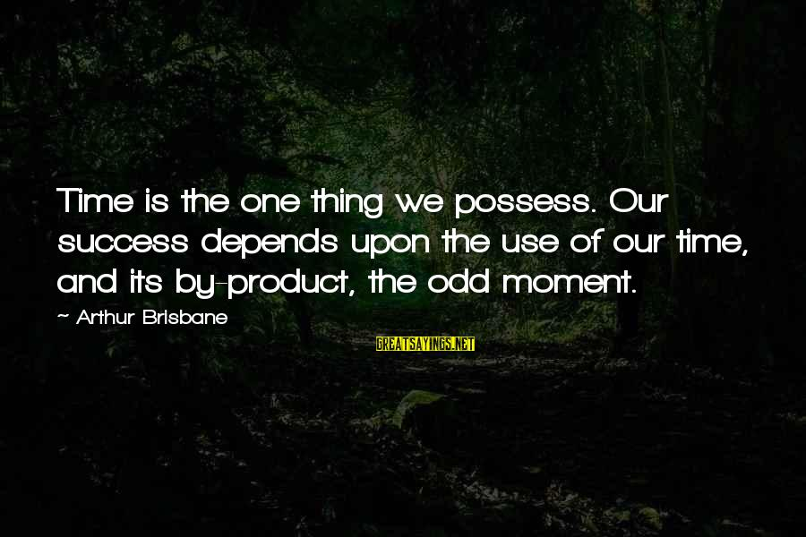 Success Sayings By Arthur Brisbane: Time is the one thing we possess. Our success depends upon the use of our