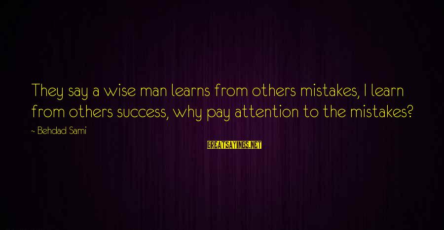 Success Sayings By Behdad Sami: They say a wise man learns from others mistakes, I learn from others success, why