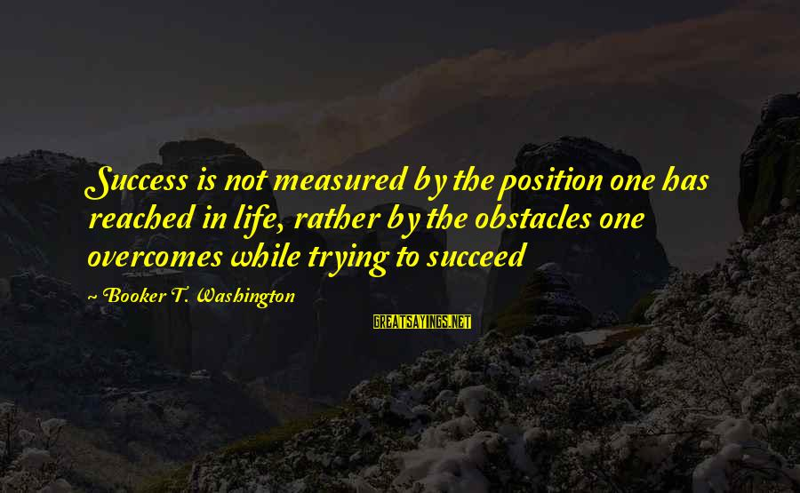 Success Sayings By Booker T. Washington: Success is not measured by the position one has reached in life, rather by the