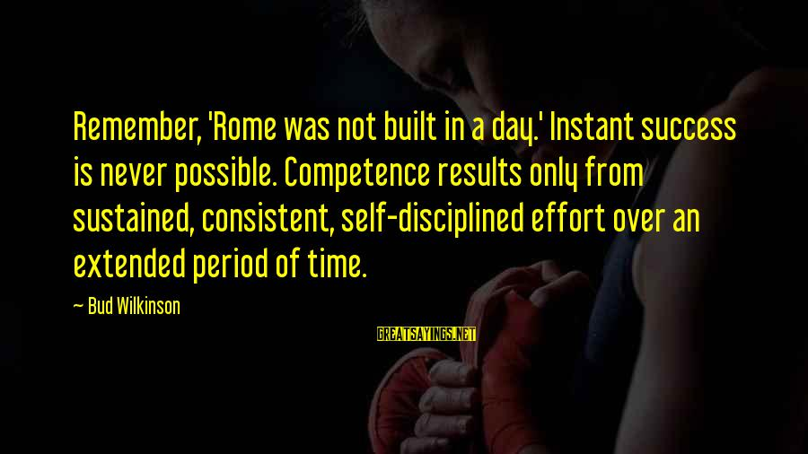 Success Sayings By Bud Wilkinson: Remember, 'Rome was not built in a day.' Instant success is never possible. Competence results
