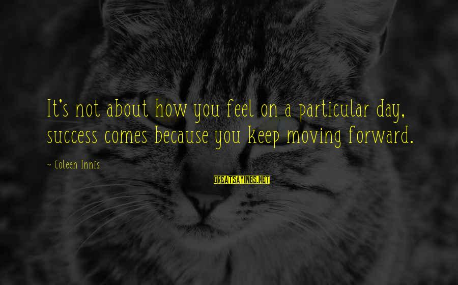 Success Sayings By Coleen Innis: It's not about how you feel on a particular day, success comes because you keep