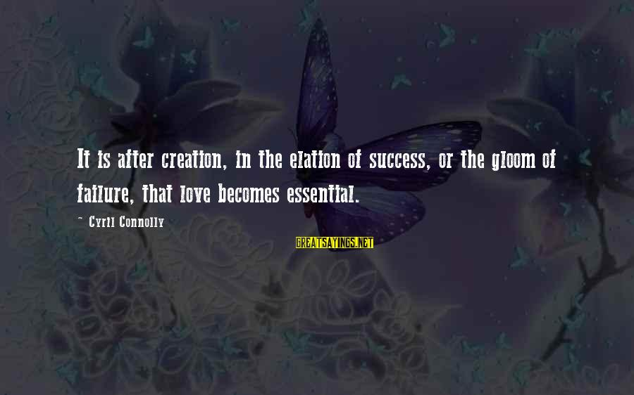 Success Sayings By Cyril Connolly: It is after creation, in the elation of success, or the gloom of failure, that