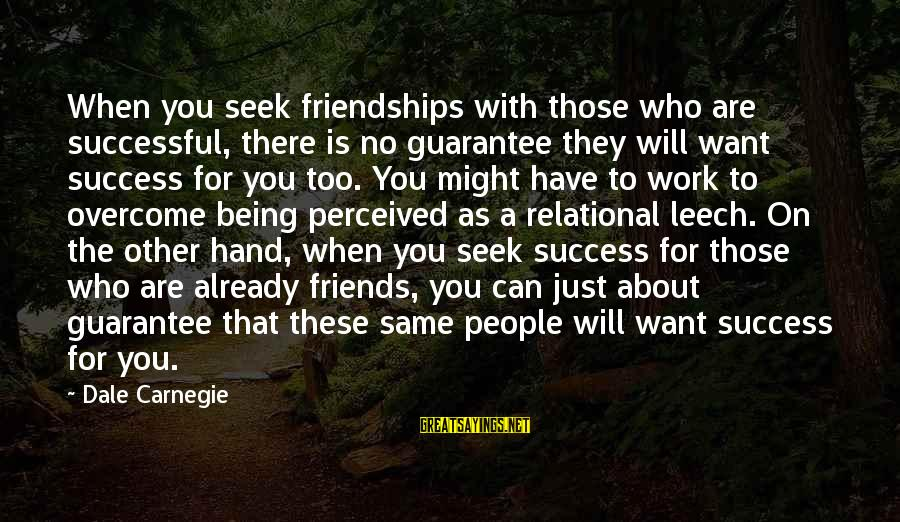 Success Sayings By Dale Carnegie: When you seek friendships with those who are successful, there is no guarantee they will
