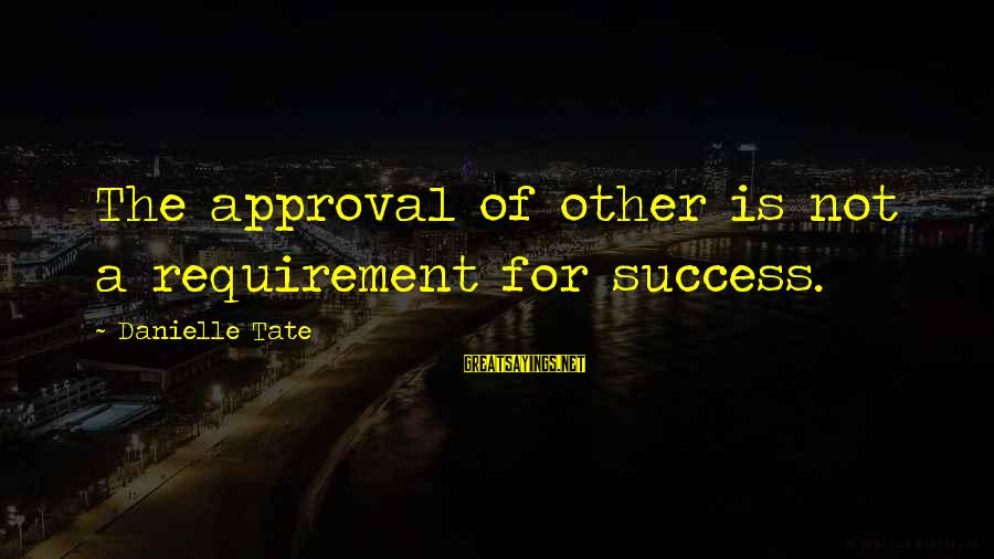 Success Sayings By Danielle Tate: The approval of other is not a requirement for success.