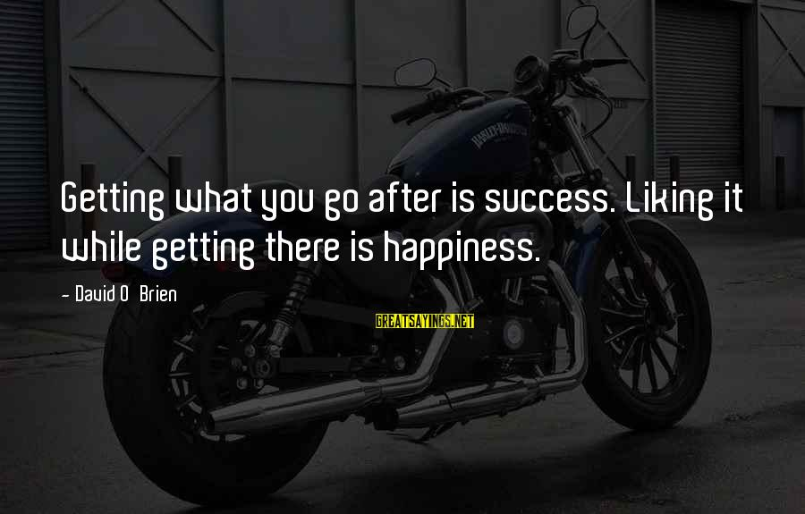 Success Sayings By David O'Brien: Getting what you go after is success. Liking it while getting there is happiness.