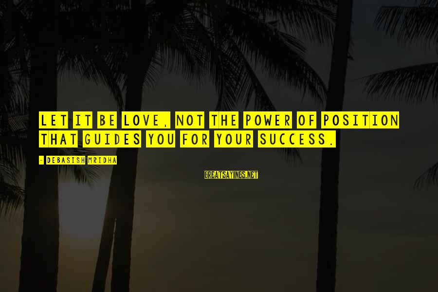 Success Sayings By Debasish Mridha: Let it be love, not the power of position that guides you for your success.