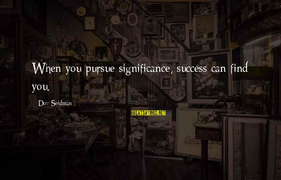 Success Sayings By Dov Seidman: When you pursue significance, success can find you.