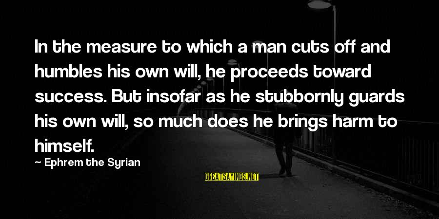 Success Sayings By Ephrem The Syrian: In the measure to which a man cuts off and humbles his own will, he