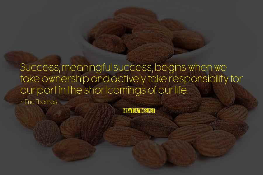 Success Sayings By Eric Thomas: Success, meaningful success, begins when we take ownership and actively take responsibility for our part