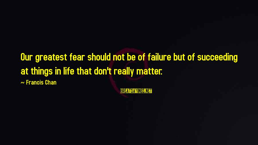 Success Sayings By Francis Chan: Our greatest fear should not be of failure but of succeeding at things in life