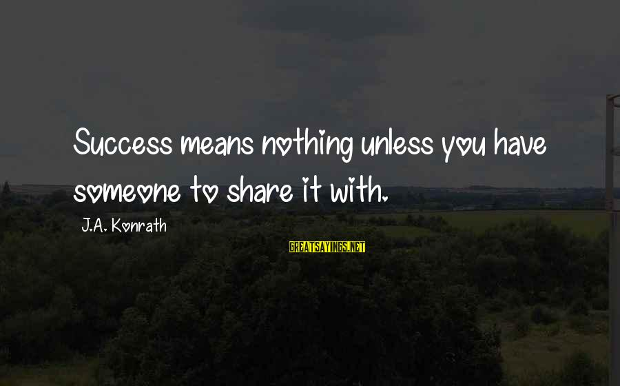 Success Sayings By J.A. Konrath: Success means nothing unless you have someone to share it with.