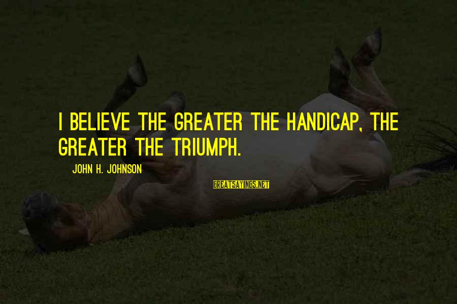 Success Sayings By John H. Johnson: I believe the greater the handicap, the greater the triumph.